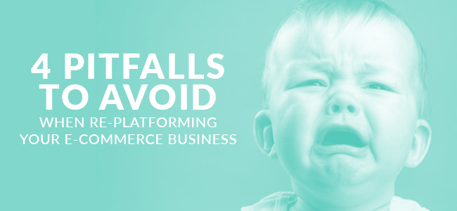 4 Pitfalls to Avoid when Re-Platforming Your E-Commerce Business